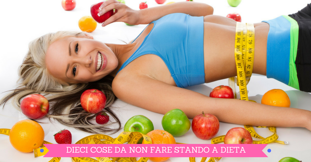 Ecco i 10 errori da non fare per chi segue una dieta